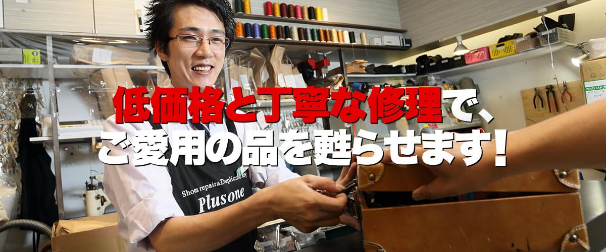 プラスワン東上野店は、東京都台東区東上野にある、激安の靴修理・鞄修理・傘修理、靴・鞄クリーニング、合鍵作成、時計の電池交換などのトータルリペアショップです。プラスワンでは、低価格と丁寧な修理でお気に入りのお品物を甦らせます。